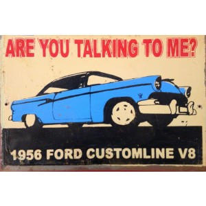 ARE YOU TALKING TO ME? 1956 FORD CUSTOMLINE STEEL SIGN